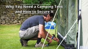 Why You Need a Camping Tent and How to Secure It